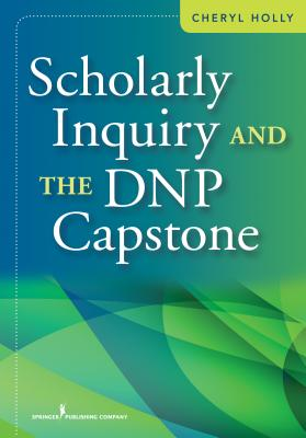 Scholarly Inquiry and Exemplars for the Dnp Capstone By Holly, Cheryl